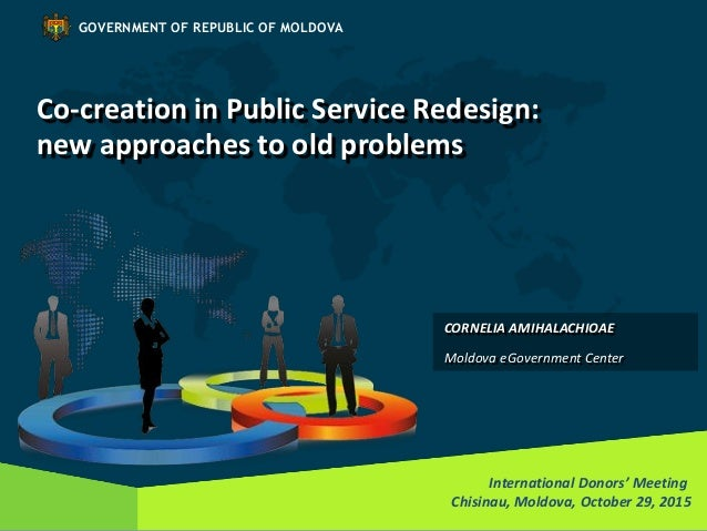 Co-creation in Public Service Redesign: new approaches to old problems International Donors' Meeting Chisinau, Moldova, Oc...