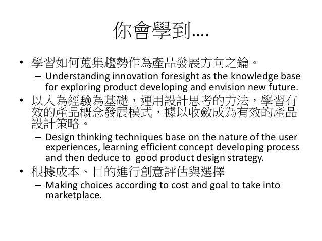 你會學到….• 學習如何蒐集趨勢作為產品發展方向之鑰。 – Understanding innovation foresight as the knowledge base   for exploring product developing ...