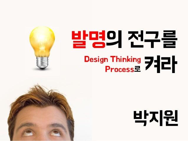 1 발명의 전구를 켜라 박지원 Design Thinking Process로