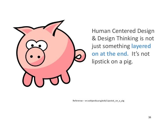 Human Centered Design & Design Thinking is not just something layered on at the end. It's not lipstick on a pig. Reference...