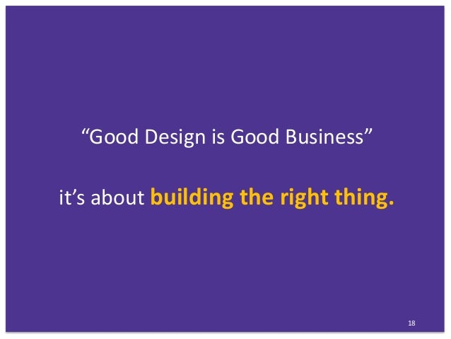 """""""Good Design is Good Business"""" it's about building the right thing. 18"""