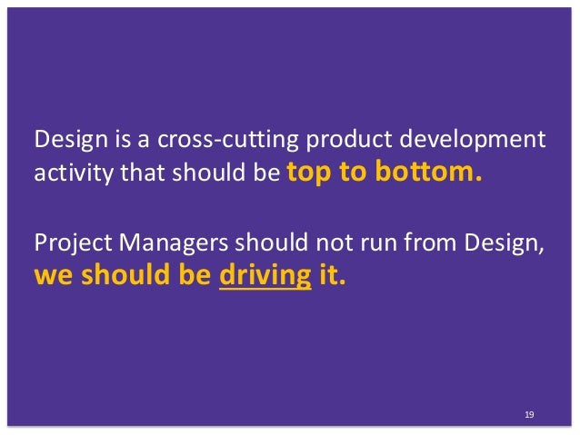 Design is a cross-cutting product development activity that should be top to bottom. Project Managers should not run from ...