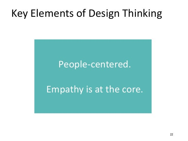 Key Elements of Design Thinking 22 People-centered. Empathy is at the core.