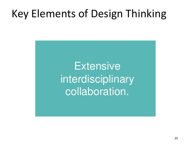 Key Elements of Design Thinking 23 Extensive interdisciplinary collaboration.