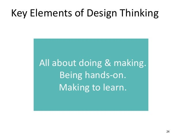 Key Elements of Design Thinking 24 All about doing & making. Being hands-on. Making to learn.