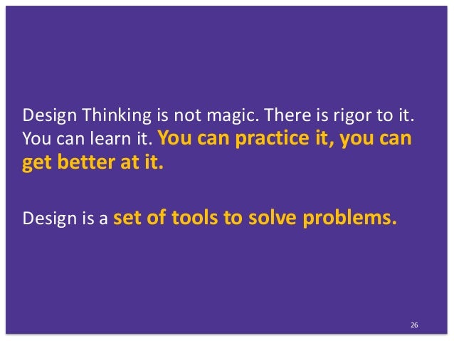 Design Thinking is not magic. There is rigor to it. You can learn it. You can practice it, you can get better at it. Desig...