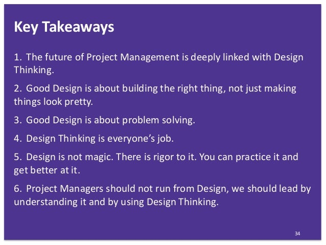 Key Takeaways 34 1. The future of Project Management is deeply linked with Design Thinking. 2. Good Design is about buildi...