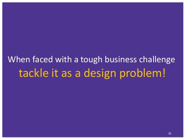 When faced with a tough business challenge tackle it as a design problem! 35