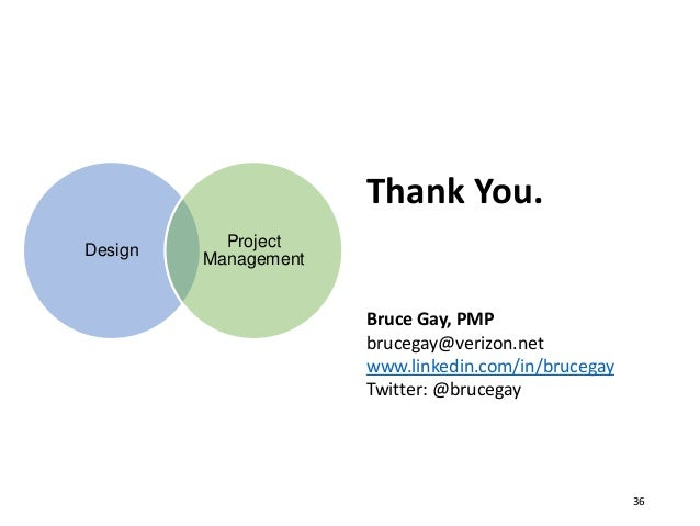 36 Thank You. Bruce Gay, PMP brucegay@verizon.net www.linkedin.com/in/brucegay Twitter: @brucegay Design Project Management