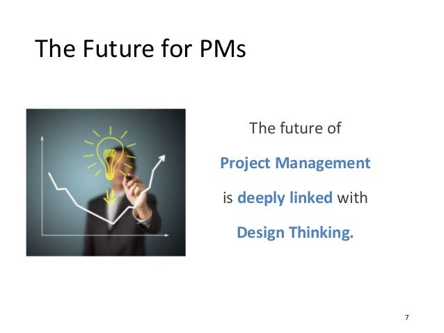 The Future for PMs 7 The future of Project Management is deeply linked with Design Thinking.