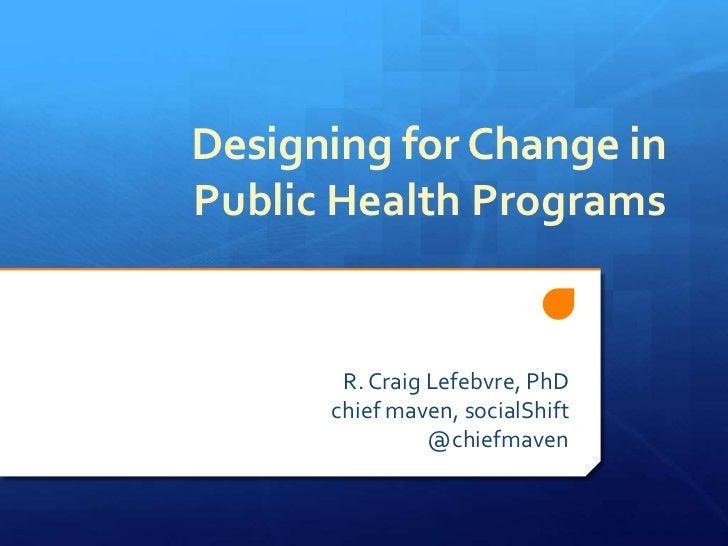 Designing for Change in Public Health Programs<br />R. Craig Lefebvre, PhD<br />chief maven, socialShift<br />@chiefmaven<...