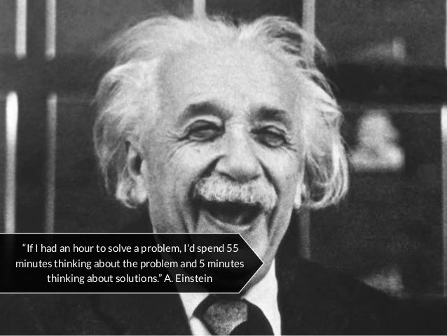 """""""If I had an hour to solve a problem, I'd spend 55 minutes thinking about the problem and 5 minutes thinking about solutio..."""