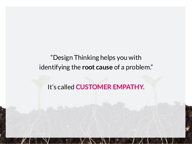 """""""Design Thinking helps you with identifying the root cause of a problem."""" It's called CUSTOMER EMPATHY."""