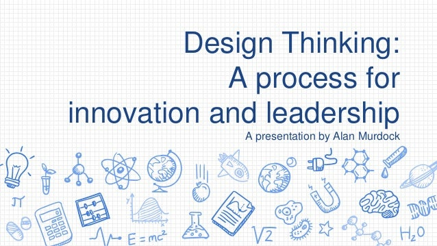 Design Thinking: A process for innovation and leadership A presentation by Alan Murdock