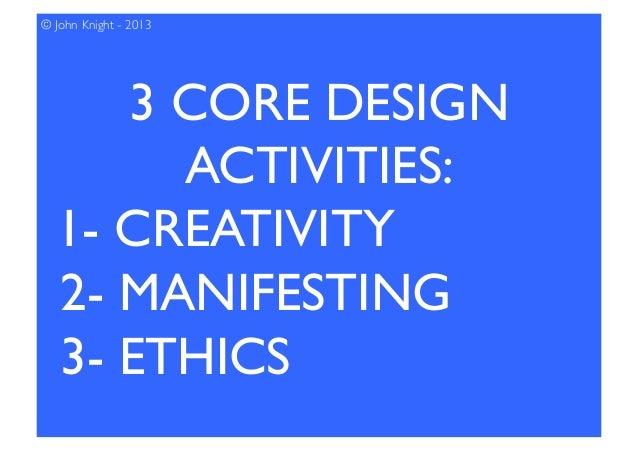 3 CORE DESIGN ACTIVITIES:  1- CREATIVITY 2- MANIFESTING 3- ETHICS © John Knight - 2013