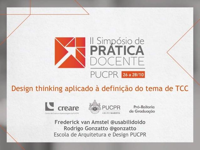 Design thinking aplicado à definição do tema de TCC Frederick van Amstel @usabilidoido Rodrigo Gonzatto @gonzatto Escola d...