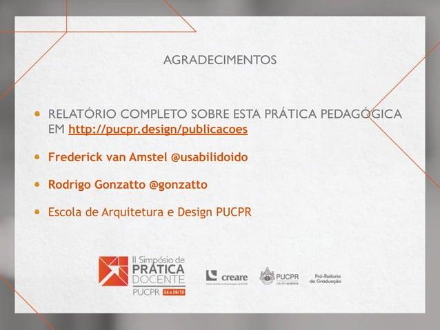 Agradecimentos Relatório completo sobre esta prática pedagógica em http://pucpr.design/publicacoes Frederick van Amstel @u...