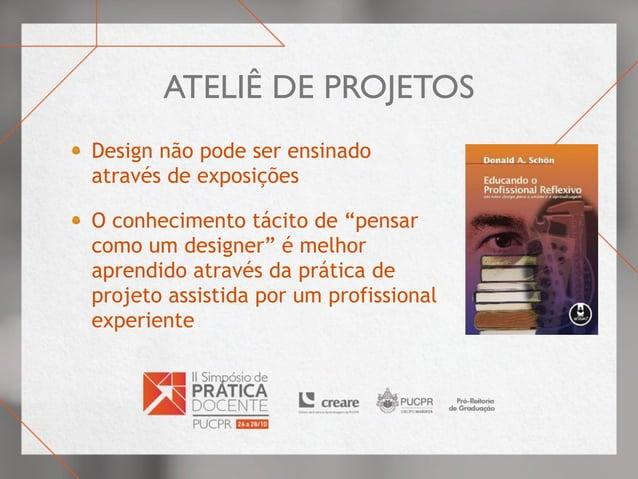 """Ateliê de projetos Design não pode ser ensinado através de exposições O conhecimento tácito de """"pensar como um designer"""" é..."""