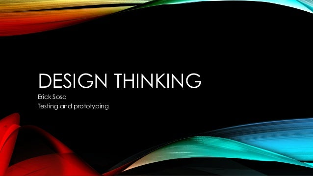 DESIGN THINKING Erick Sosa Testing and prototyping