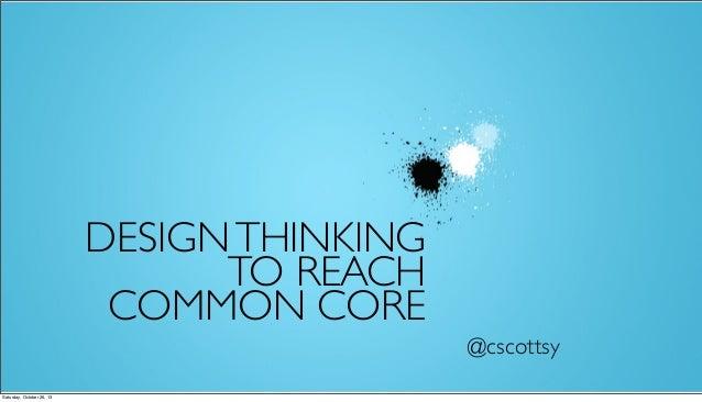 DESIGN THINKING TO REACH COMMON CORE @cscottsy Saturday, October 26, 13