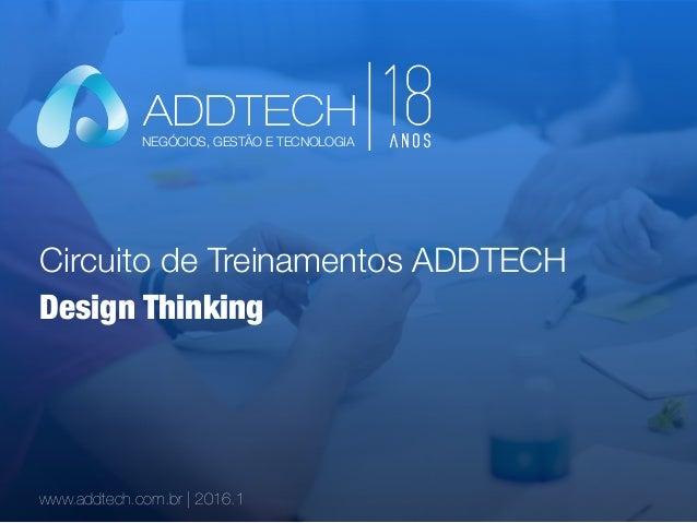 Circuito de Treinamentos ADDTECH www.addtech.com.br | 2016.1 Design Thinking NEGÓCIOS, GESTÃO E TECNOLOGIA