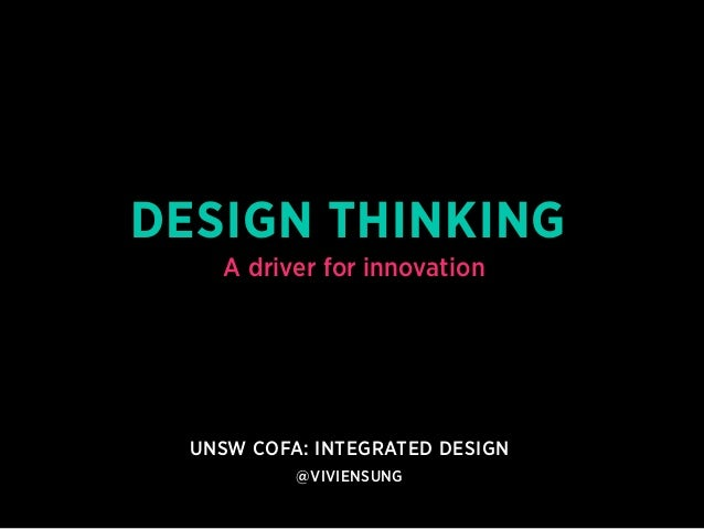 DESIGN THINKING  A driver for innovation  UNSW COFA: integrated design  @viviensung