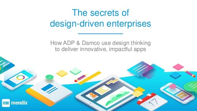 The secrets of design-driven enterprises How ADP & Damco use design thinking to deliver innovative, impactful apps