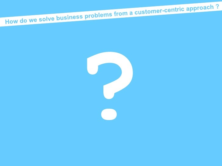 How do we solve business problems from a customer-centric approach ?<br />?<br />Mental models<br />