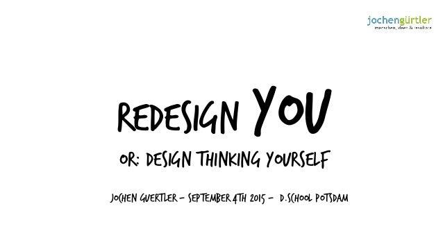 Redesign YOU or: design thinking yourself Jochen Guertler - September 4th 2015 - d.school Potsdam