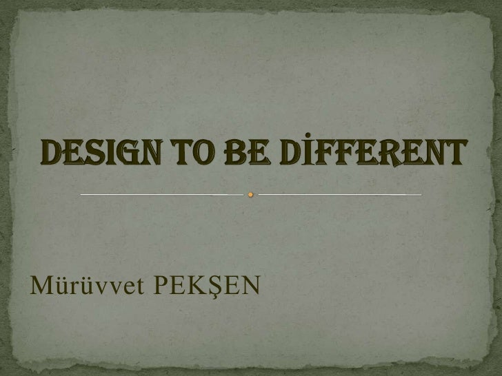 DESIGN TO BE DİFFERENT<br />Mürüvvet PEKŞEN<br />