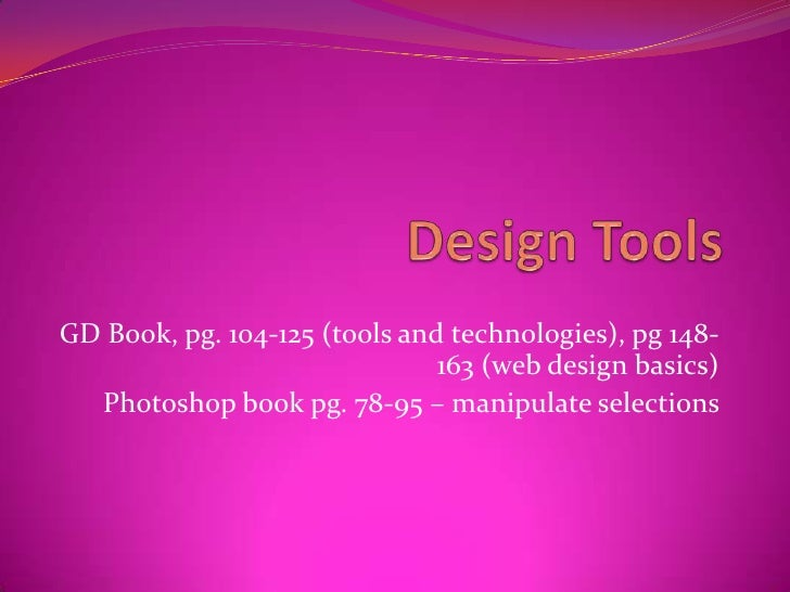 Design Tools<br />GD Book, pg. 104-125 (tools and technologies), pg 148-163 (web design basics)<br />Photoshop book pg. 78...
