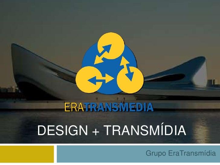 DESIGN + TRANSMÍDIA             Grupo EraTransmídia