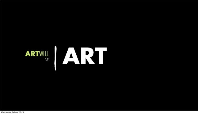 ARTWILL                                 BE                                      ARTWednesday, October 17, 12