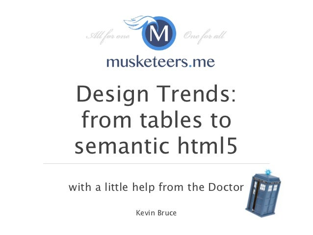 Design Trends: from tables tosemantic html5with a little help from the Doctor            Kevin Bruce
