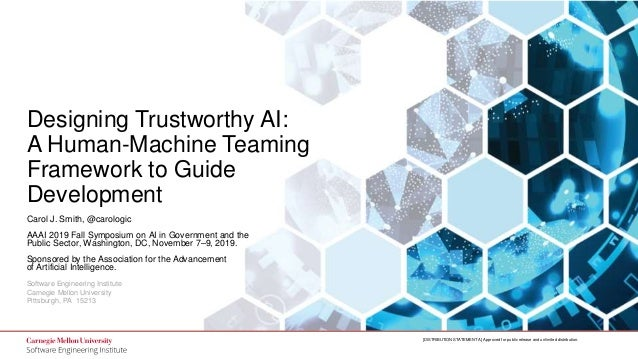 1 Designing Trustworthy AI: A Human-Machine Teaming Framework to Guide Development © 2019 Carnegie Mellon University [DIST...