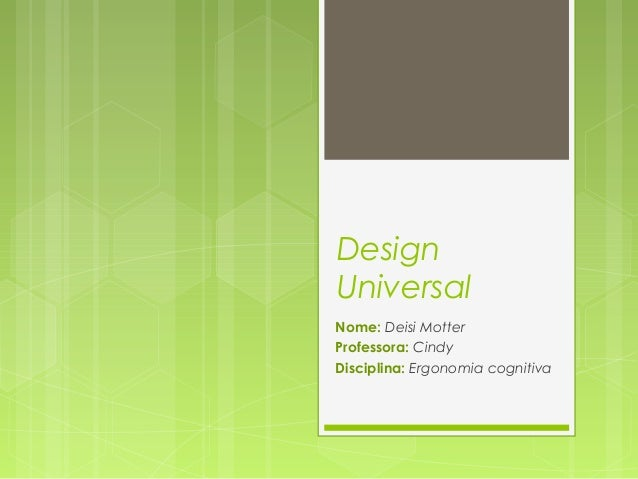 DesignUniversalNome: Deisi MotterProfessora: CindyDisciplina: Ergonomia cognitiva