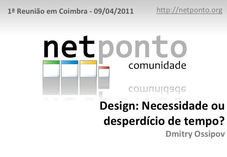 http://netponto.org<br />1ª Reunião em Coimbra - 09/04/2011<br />Design: Necessidade ou desperdício de tempo?Dmitry Ossipo...