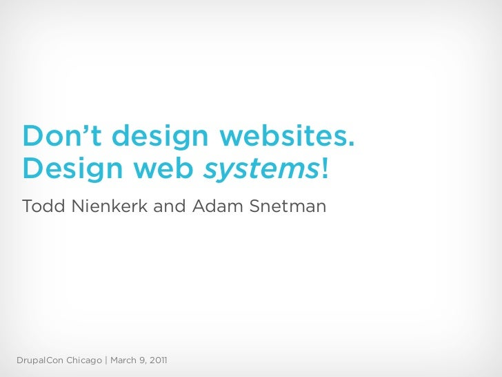 Don't design websites. Design web systems! Todd Nienkerk and Adam SnetmanDrupalCon Chicago | March 9, 2011