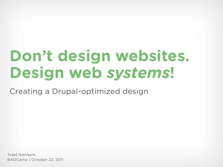 Don't design websites. Design web systems! Creating a Drupal-optimized designTodd NienkerkBADCamp | October 22, 2011