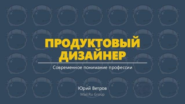 ПРОДУКТОВЫЙ ДИЗАЙНЕР Современное понимание профессии Юрий Ветров Mail.Ru Group