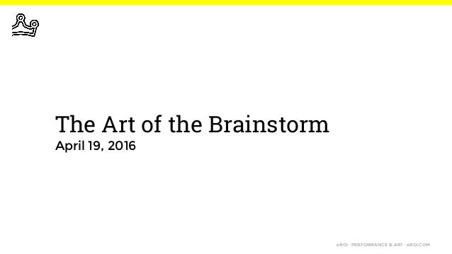 eROI · PERFORMANCE IS ART · eROI.COM The Art of the Brainstorm April 19, 2016