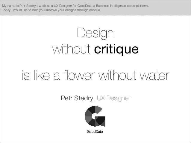 Design without critique is like a flower without water Petr Stedry, UX Designer My name is Petr Stedry, I work as a UX Desi...