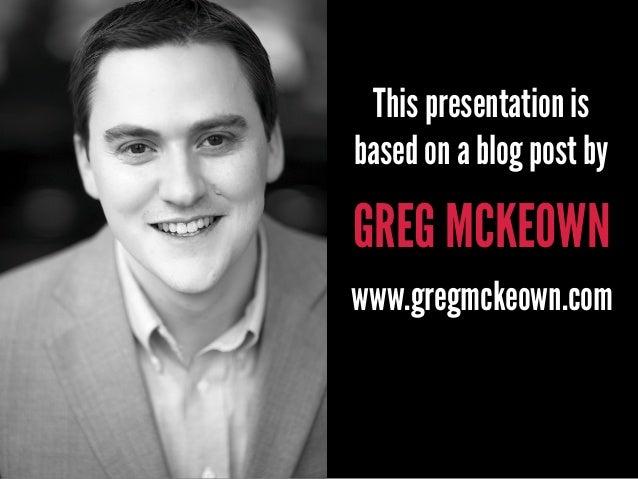 GREG MCKEOWN This presentation is based on a blog post by www.gregmckeown.com