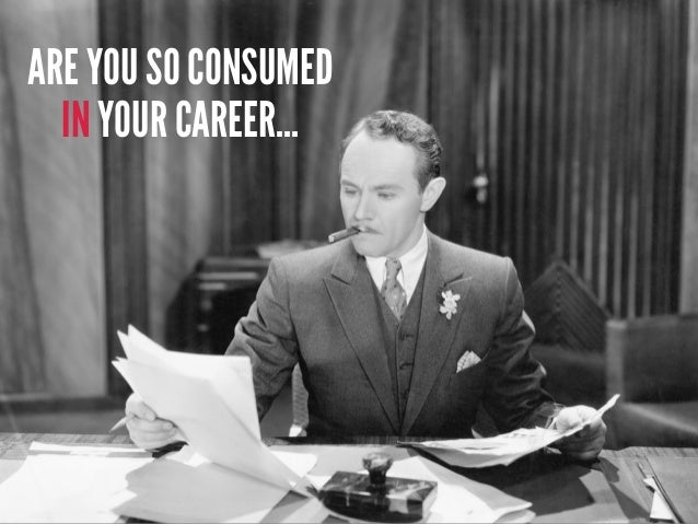THAT YOU DON'T TAKE TIME TO THINK ABOUT YOUR CAREER?