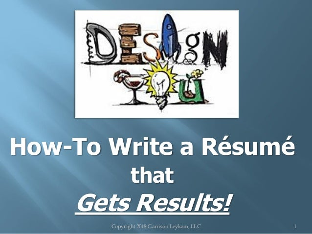 How-To Write a Résumé that Gets Results! Copyright 2018 Garrison Leykam, LLC 1