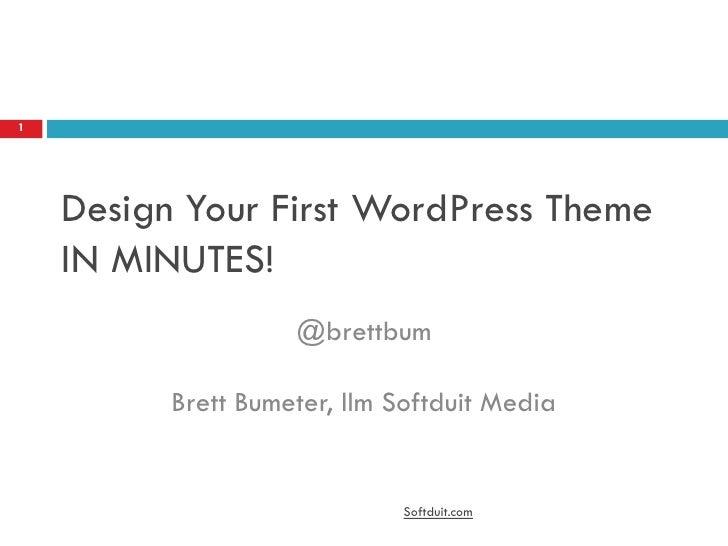 Design Your First WordPress Theme IN MINUTES! <br />@brettbumBrett Bumeter, llm Softduit Media<br />Softduit.com<br />1<br />