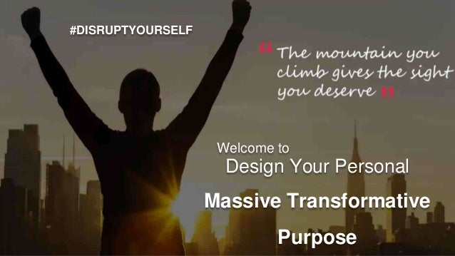 #DISRUPTYOURSELF Design Your Personal Massive Transformative Purpose Welcome to