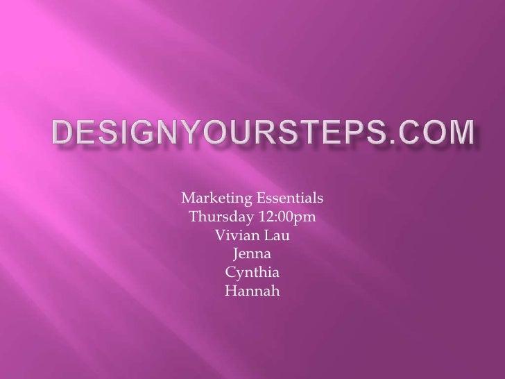 DesignYourSteps.com<br />Marketing Essentials<br />Thursday 12:00pm<br />Vivian Lau<br />Jenna<br />Cynthia<br />Hannah<br />