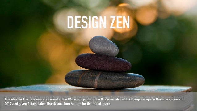 DESIGN ZEN The idea for this talk was conceived at the Warm-up party of the 8th international UX Camp Europe in Berlin on ...