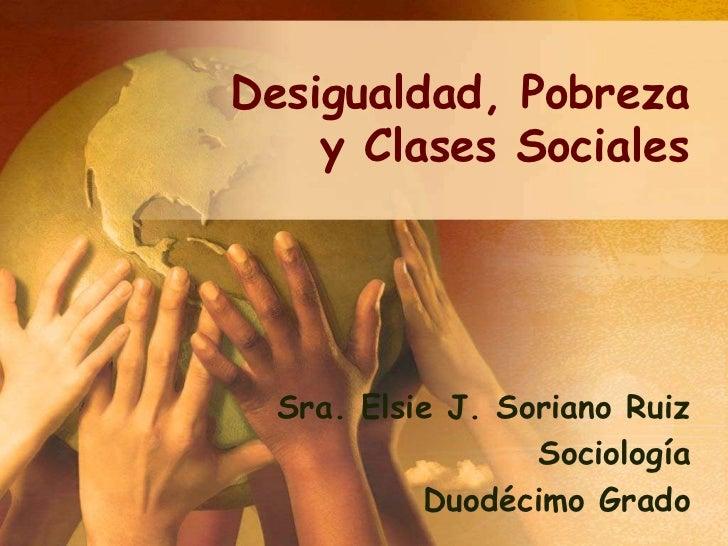 Desigualdad, Pobreza    y Clases Sociales  Sra. Elsie J. Soriano Ruiz                  Sociología           Duodécimo Grado